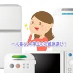 冷蔵庫一人暮らしの学生は値段を知って安く買う!中古から新品まで!